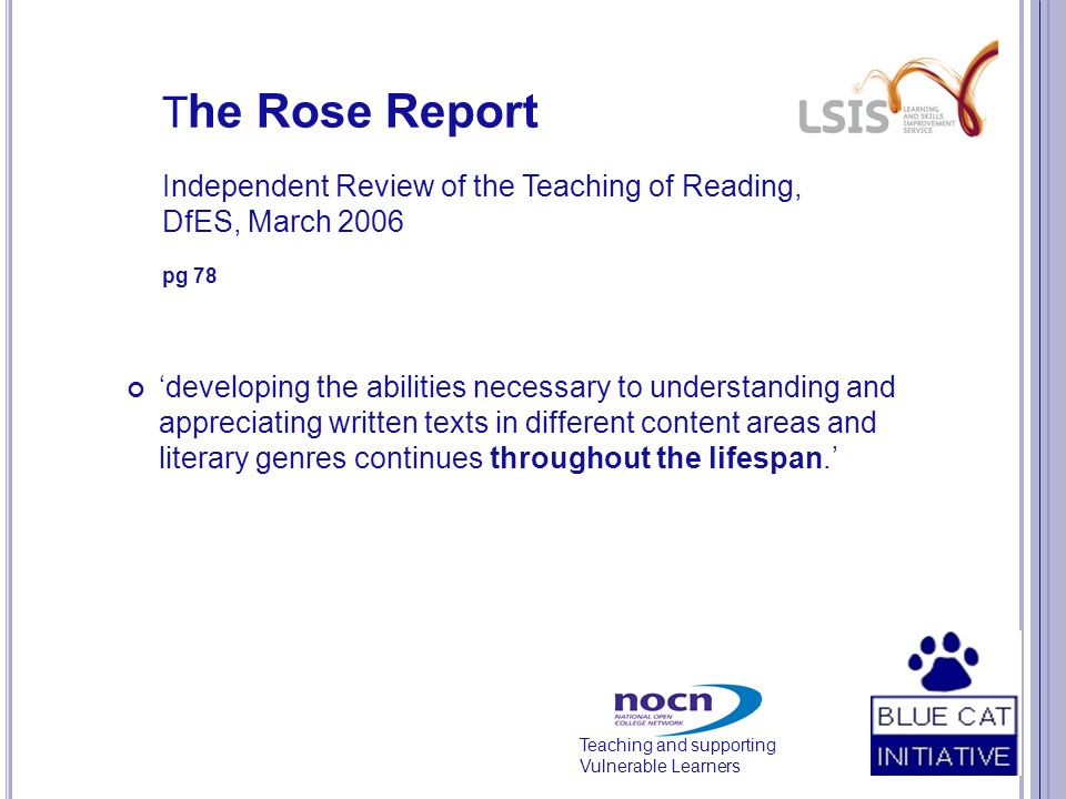 Teaching and supporting Vulnerable Learners T he Rose Report Independent Review of the Teaching of Reading, DfES, March 2006 pg 78 developing the abilities necessary to understanding and appreciating written texts in different content areas and literary genres continues throughout the lifespan.