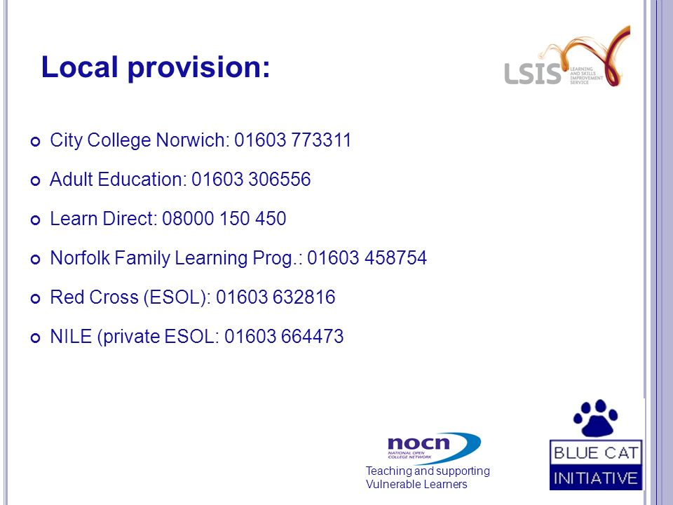 Teaching and supporting Vulnerable Learners Local provision: City College Norwich: 01603 773311 Adult Education: 01603 306556 Learn Direct: 08000 150 450 Norfolk Family Learning Prog.: 01603 458754 Red Cross (ESOL): 01603 632816 NILE (private ESOL: 01603 664473