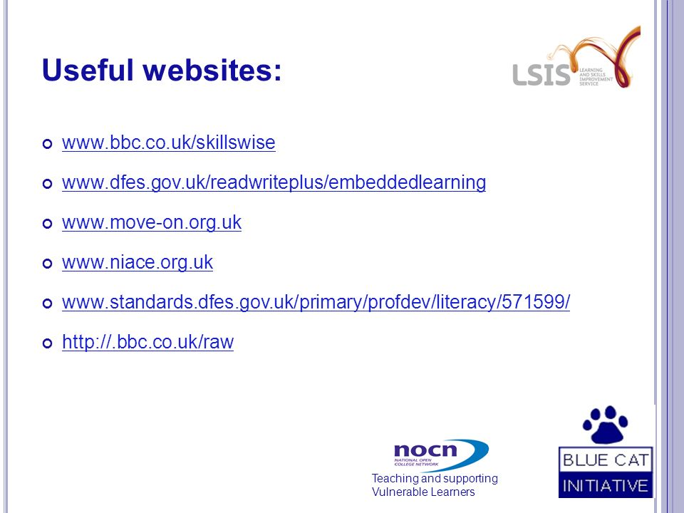 Teaching and supporting Vulnerable Learners Useful websites: www.bbc.co.uk/skillswise www.dfes.gov.uk/readwriteplus/embeddedlearning www.move-on.org.u