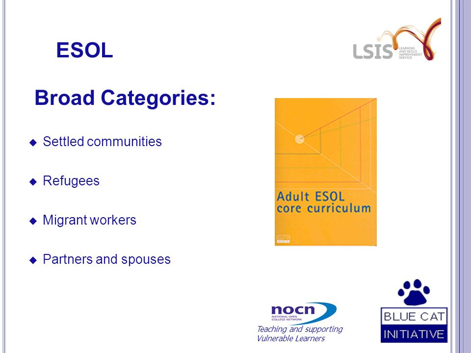 ESOL Broad Categories: Settled communities Refugees Migrant workers Partners and spouses Teaching and supporting Vulnerable Learners