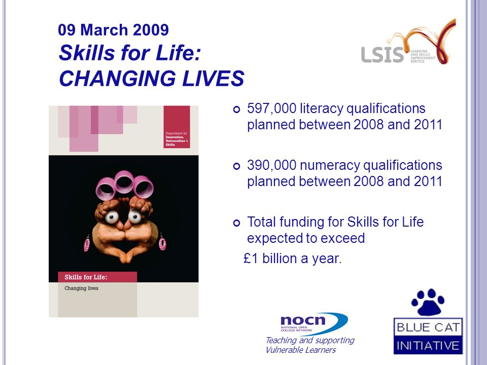 09 March 2009 Skills for Life: CHANGING LIVES 597,000 literacy qualifications planned between 2008 and 2011 390,000 numeracy qualifications planned between 2008 and 2011 Total funding for Skills for Life expected to exceed £1 billion a year.