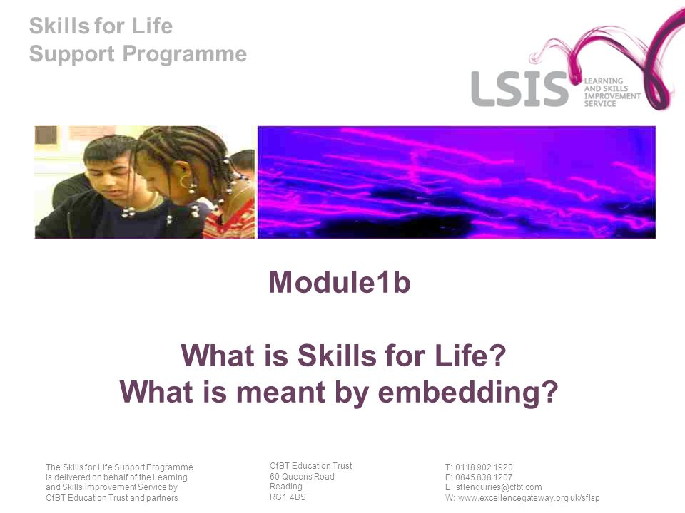 Skills for Life Support Programme T: 0118 902 1920 F: 0845 838 1207 E: sflenquiries@cfbt.com W: www.excellencegateway.org.uk/sflsp The Skills for Life Support Programme is delivered on behalf of the Learning and Skills Improvement Service by CfBT Education Trust and partners CfBT Education Trust 60 Queens Road Reading RG1 4BS Module1b What is Skills for Life.