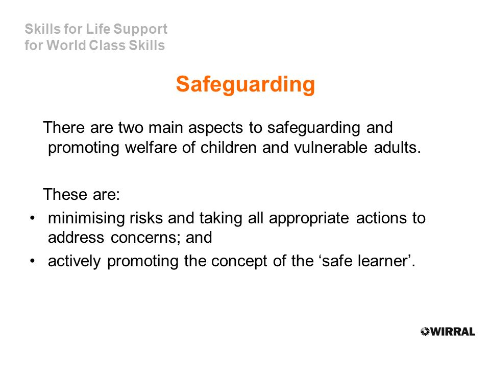 Skills for Life Support for World Class Skills Safeguarding There are two main aspects to safeguarding and promoting welfare of children and vulnerable adults.