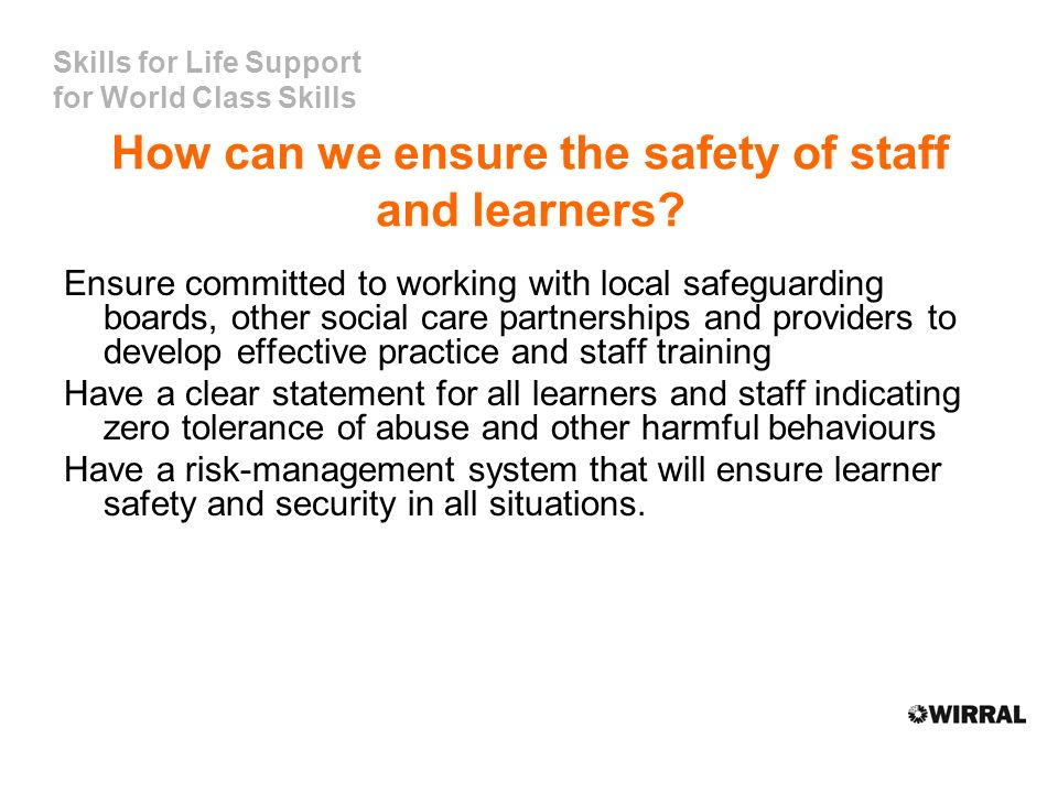 Skills for Life Support for World Class Skills How can we ensure the safety of staff and learners? Ensure committed to working with local safeguarding