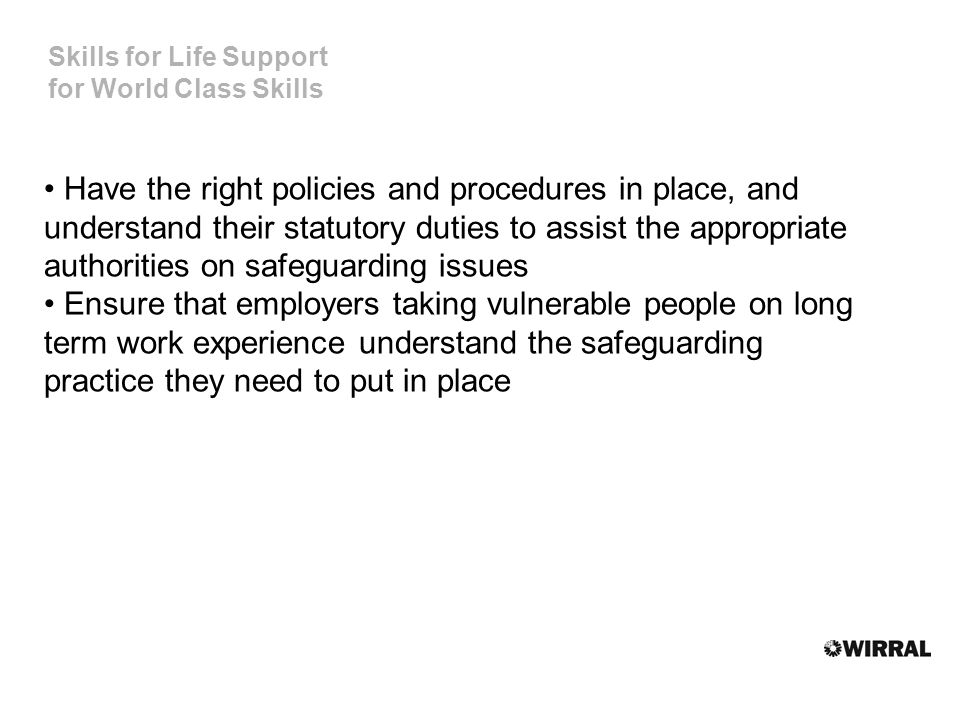 Skills for Life Support for World Class Skills Have the right policies and procedures in place, and understand their statutory duties to assist the appropriate authorities on safeguarding issues Ensure that employers taking vulnerable people on long term work experience understand the safeguarding practice they need to put in place