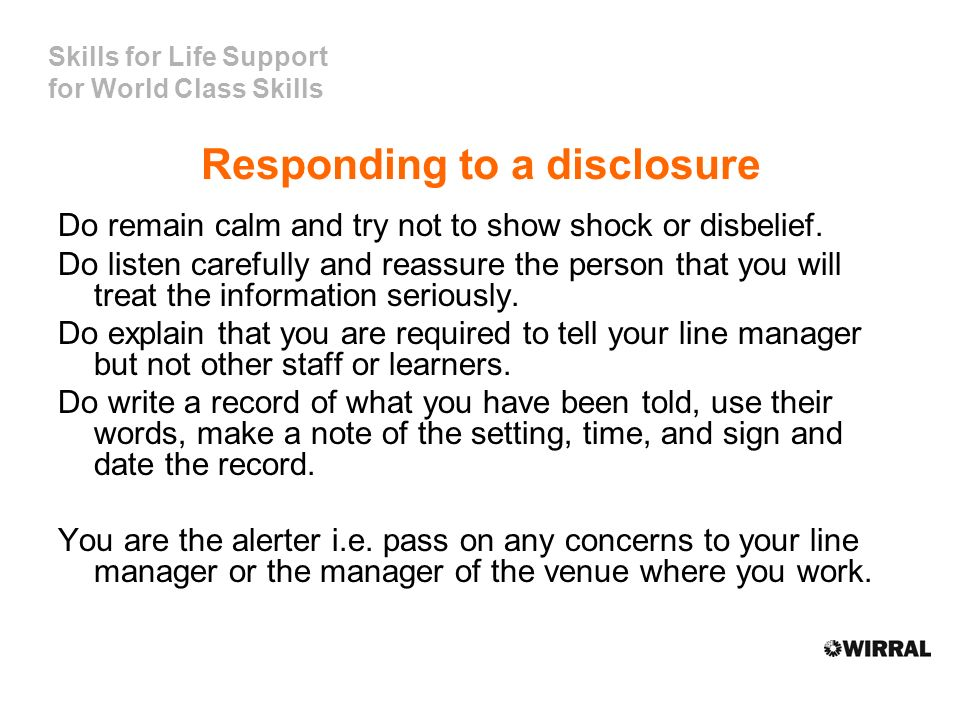 Skills for Life Support for World Class Skills Responding to a disclosure Do remain calm and try not to show shock or disbelief.
