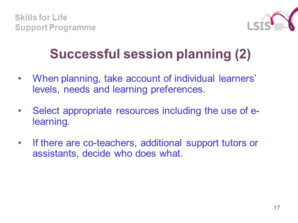 Skills for Life Support Programme Successful session planning (2) When planning, take account of individual learners levels, needs and learning preferences.