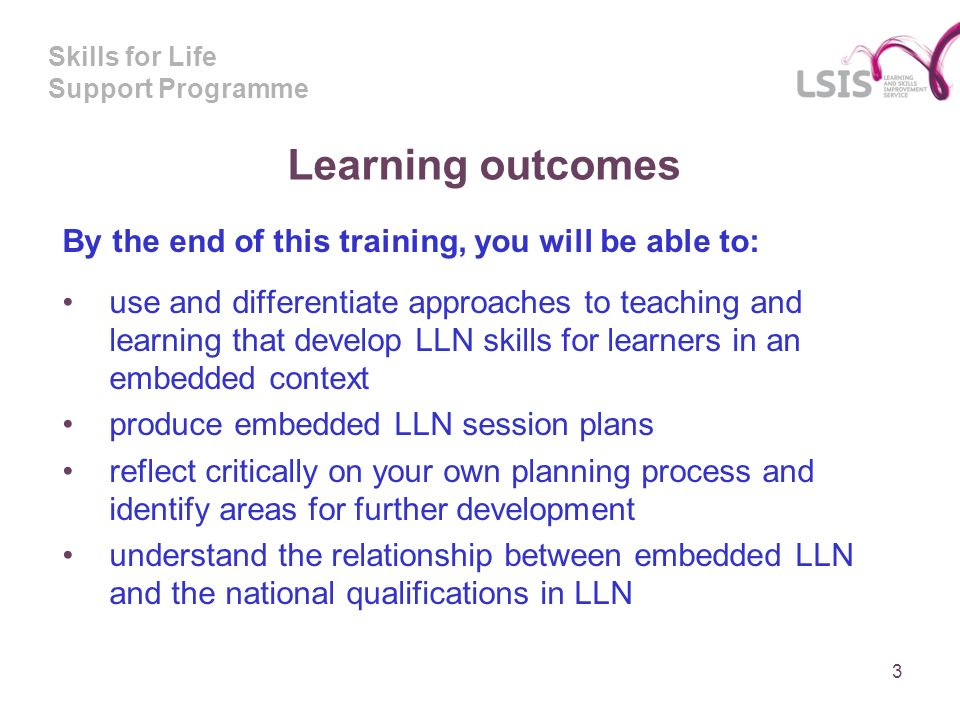 Skills for Life Support Programme Learning outcomes By the end of this training, you will be able to: use and differentiate approaches to teaching and learning that develop LLN skills for learners in an embedded context produce embedded LLN session plans reflect critically on your own planning process and identify areas for further development understand the relationship between embedded LLN and the national qualifications in LLN 3