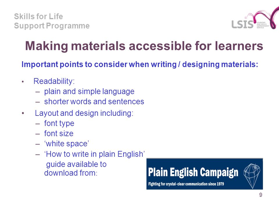 Skills for Life Support Programme Making materials accessible for learners Important points to consider when writing / designing materials: Readability: –plain and simple language –shorter words and sentences Layout and design including: –font type –font size –white space –How to write in plain English guide available to download from : 9