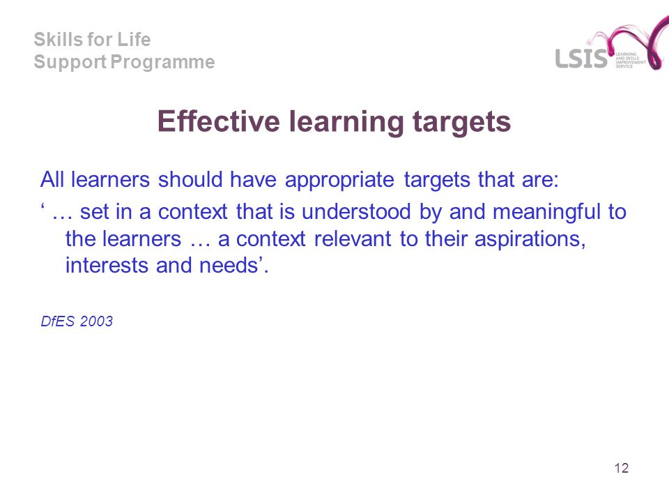 Skills for Life Support Programme Effective learning targets All learners should have appropriate targets that are: … set in a context that is underst