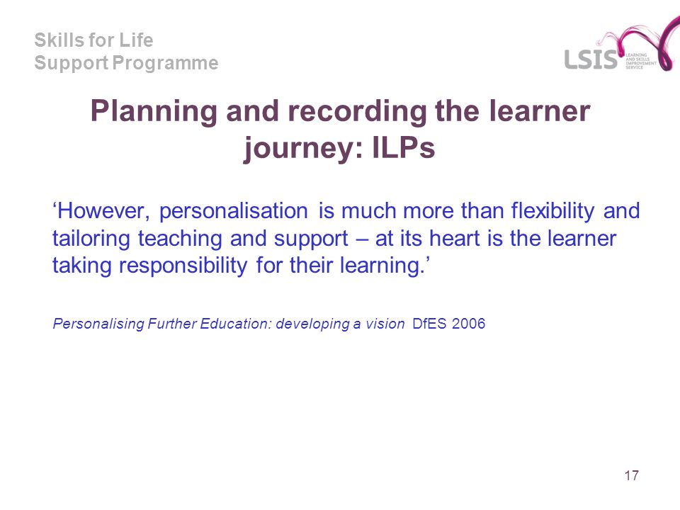 Skills for Life Support Programme Planning and recording the learner journey: ILPs However, personalisation is much more than flexibility and tailoring teaching and support – at its heart is the learner taking responsibility for their learning.