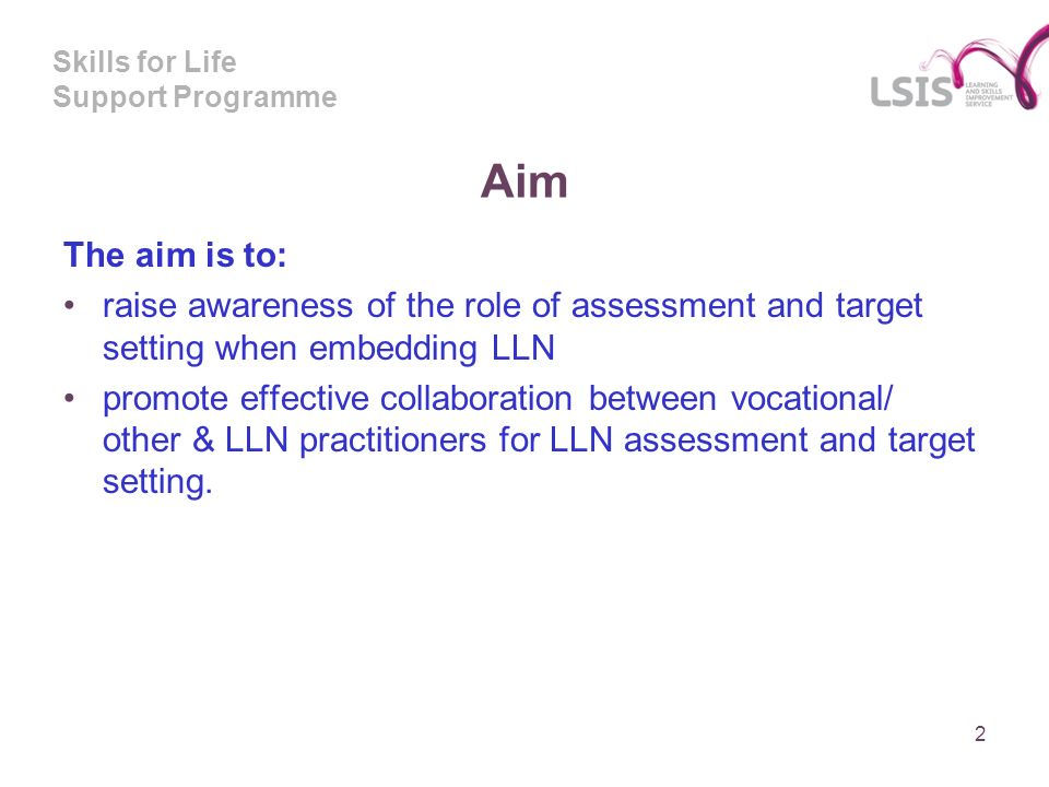 Skills for Life Support Programme Aim The aim is to: raise awareness of the role of assessment and target setting when embedding LLN promote effective collaboration between vocational/ other & LLN practitioners for LLN assessment and target setting.