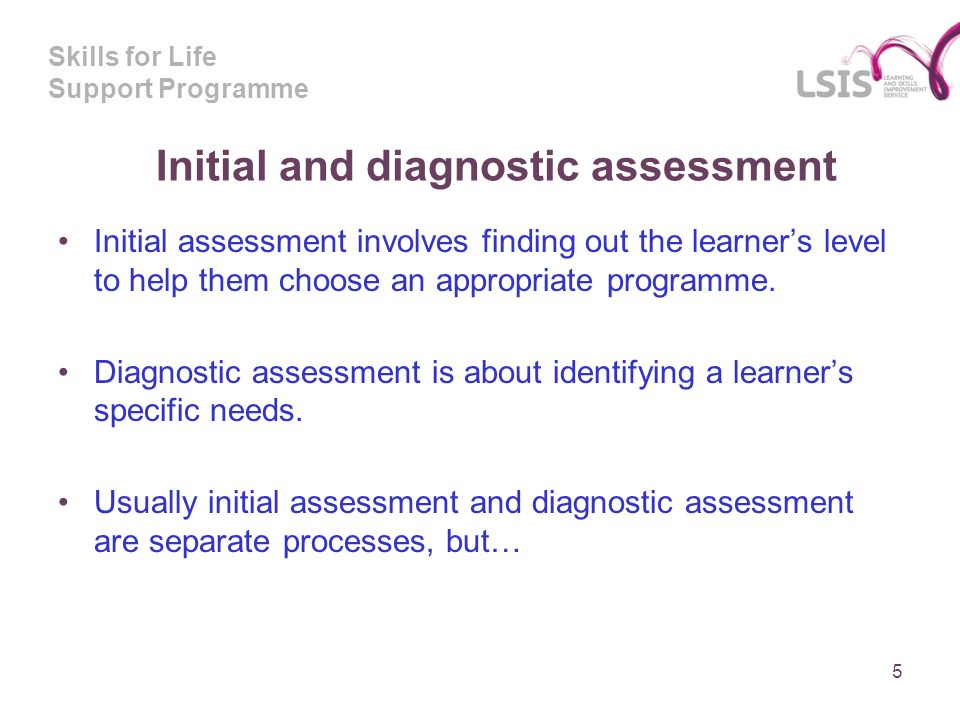 Skills for Life Support Programme Initial and diagnostic assessment Initial assessment involves finding out the learners level to help them choose an