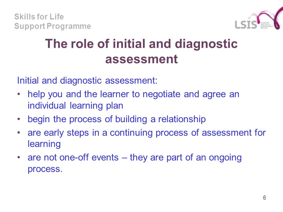 Skills for Life Support Programme The role of initial and diagnostic assessment Initial and diagnostic assessment: help you and the learner to negotiate and agree an individual learning plan begin the process of building a relationship are early steps in a continuing process of assessment for learning are not one-off events – they are part of an ongoing process.
