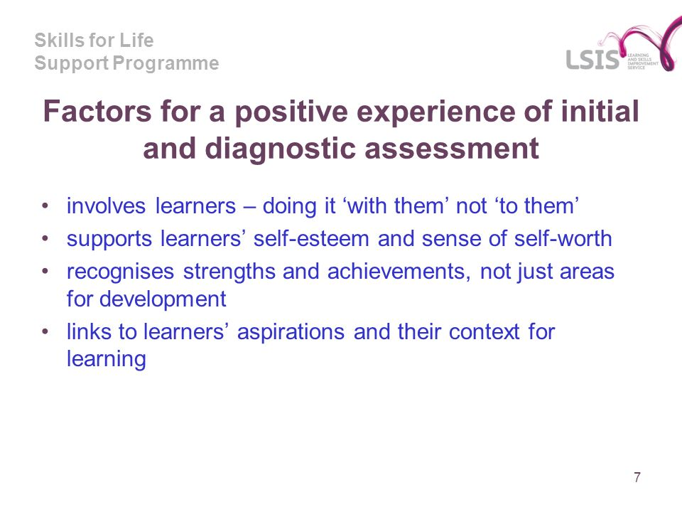 Skills for Life Support Programme Factors for a positive experience of initial and diagnostic assessment involves learners – doing it with them not to them supports learners self-esteem and sense of self-worth recognises strengths and achievements, not just areas for development links to learners aspirations and their context for learning 7