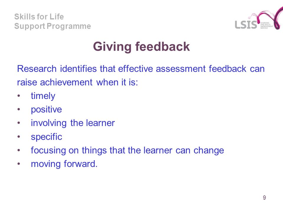 Skills for Life Support Programme Giving feedback Research identifies that effective assessment feedback can raise achievement when it is: timely positive involving the learner specific focusing on things that the learner can change moving forward.