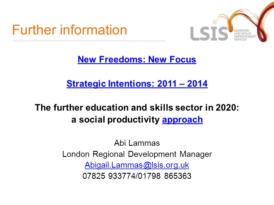 Further information New Freedoms: New Focus Strategic Intentions: 2011 – 2014 The further education and skills sector in 2020: a social productivity approachapproach Abi Lammas London Regional Development Manager /