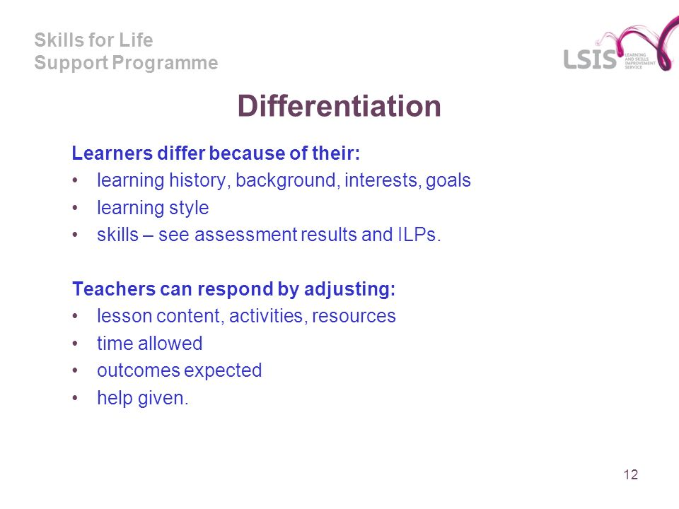 Skills for Life Support Programme Differentiation 12 Learners differ because of their: learning history, background, interests, goals learning style skills – see assessment results and ILPs.