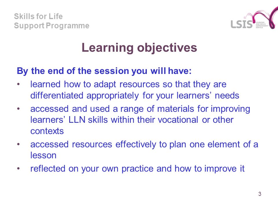 Skills for Life Support Programme Learning objectives By the end of the session you will have: learned how to adapt resources so that they are differentiated appropriately for your learners needs accessed and used a range of materials for improving learners LLN skills within their vocational or other contexts accessed resources effectively to plan one element of a lesson reflected on your own practice and how to improve it 3