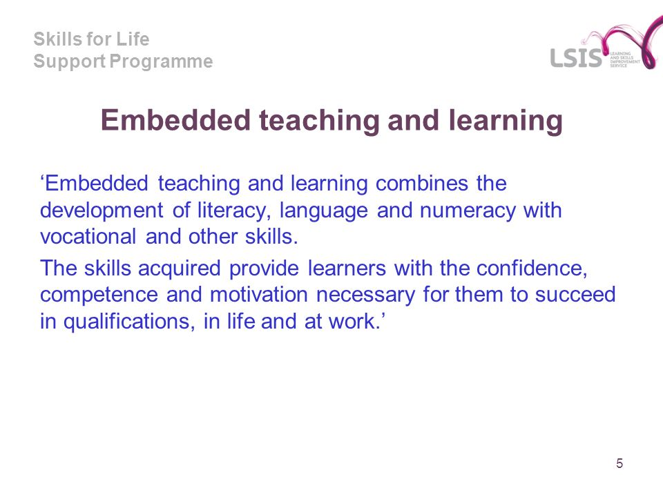 Skills for Life Support Programme Embedded teaching and learning Embedded teaching and learning combines the development of literacy, language and numeracy with vocational and other skills.