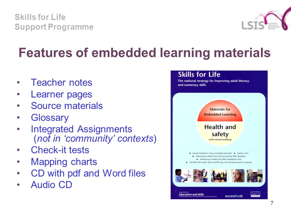 Skills for Life Support Programme Features of embedded learning materials Teacher notes Learner pages Source materials Glossary Integrated Assignments (not in community contexts) Check-it tests Mapping charts CD with pdf and Word files Audio CD 7