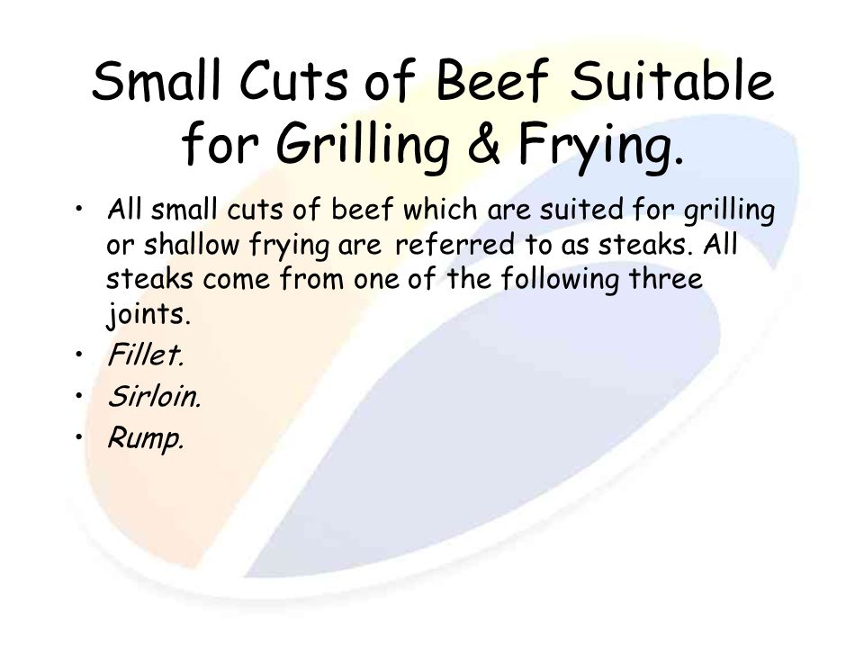 Small Cuts of Beef Suitable for Grilling & Frying. All small cuts of beef which are suited for grilling or shallow frying are referred to as steaks. A