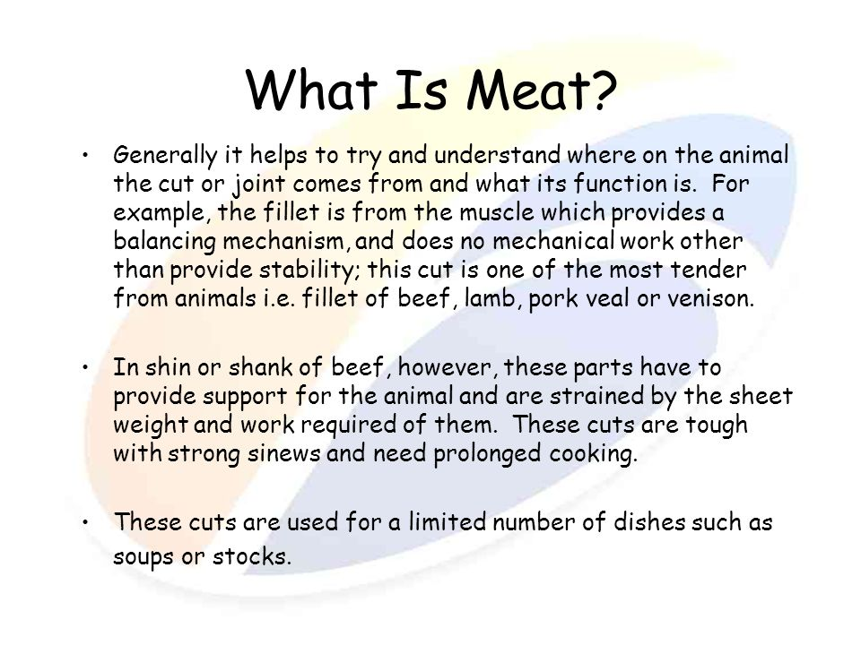 What Is Meat? Generally it helps to try and understand where on the animal the cut or joint comes from and what its function is. For example, the fill