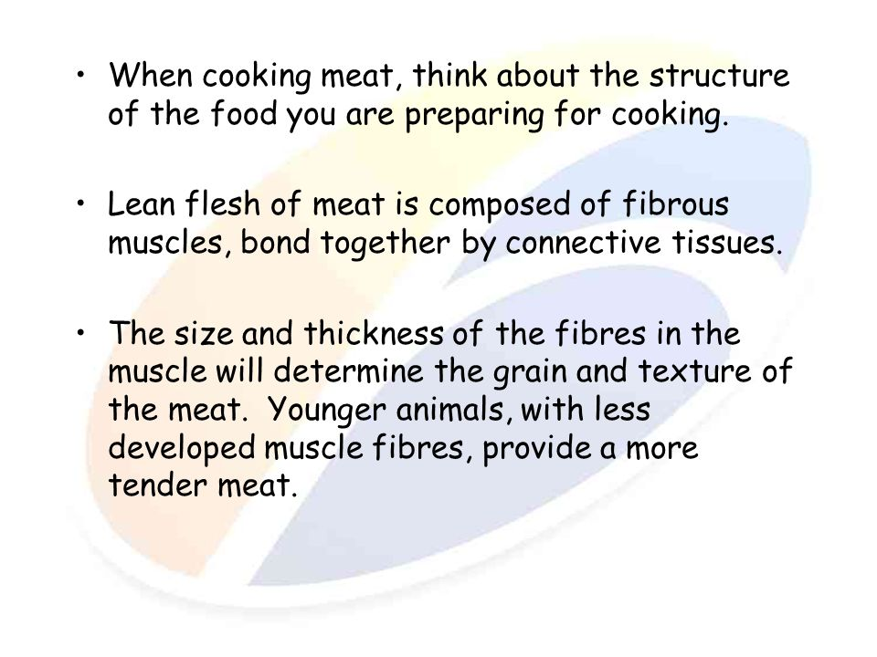 When cooking meat, think about the structure of the food you are preparing for cooking. Lean flesh of meat is composed of fibrous muscles, bond togeth