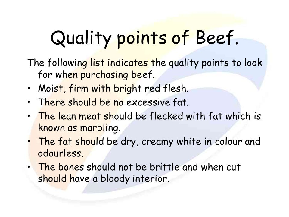 Quality points of Beef. The following list indicates the quality points to look for when purchasing beef. Moist, firm with bright red flesh. There sho