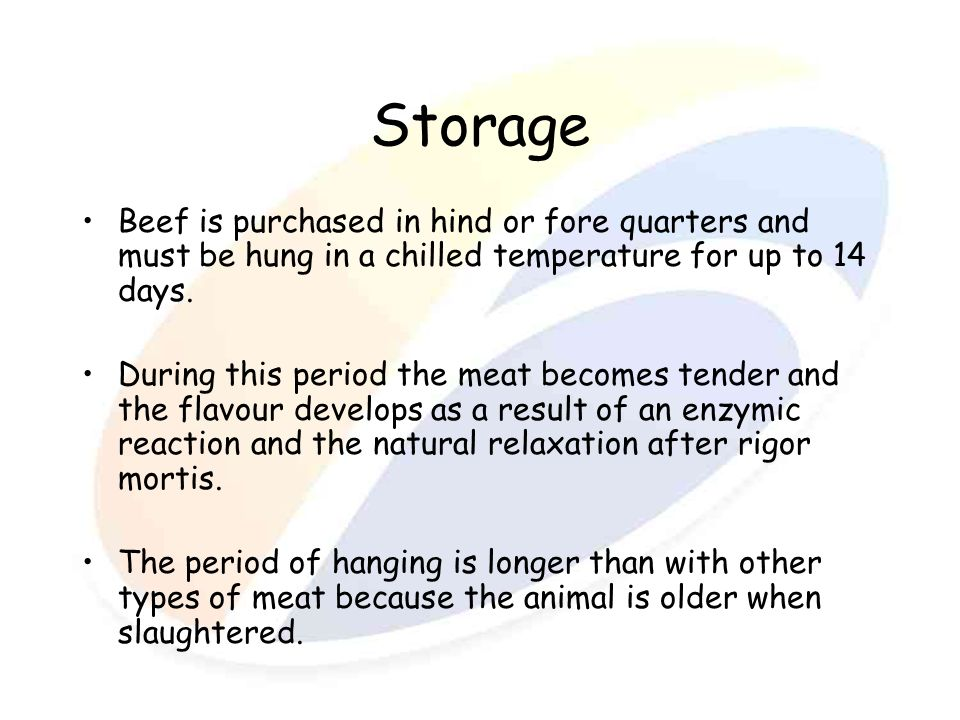 Storage Beef is purchased in hind or fore quarters and must be hung in a chilled temperature for up to 14 days. During this period the meat becomes te