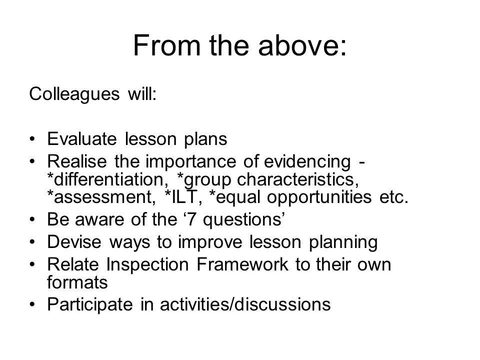From the above: Colleagues will: Evaluate lesson plans Realise the importance of evidencing - *differentiation, *group characteristics, *assessment, *