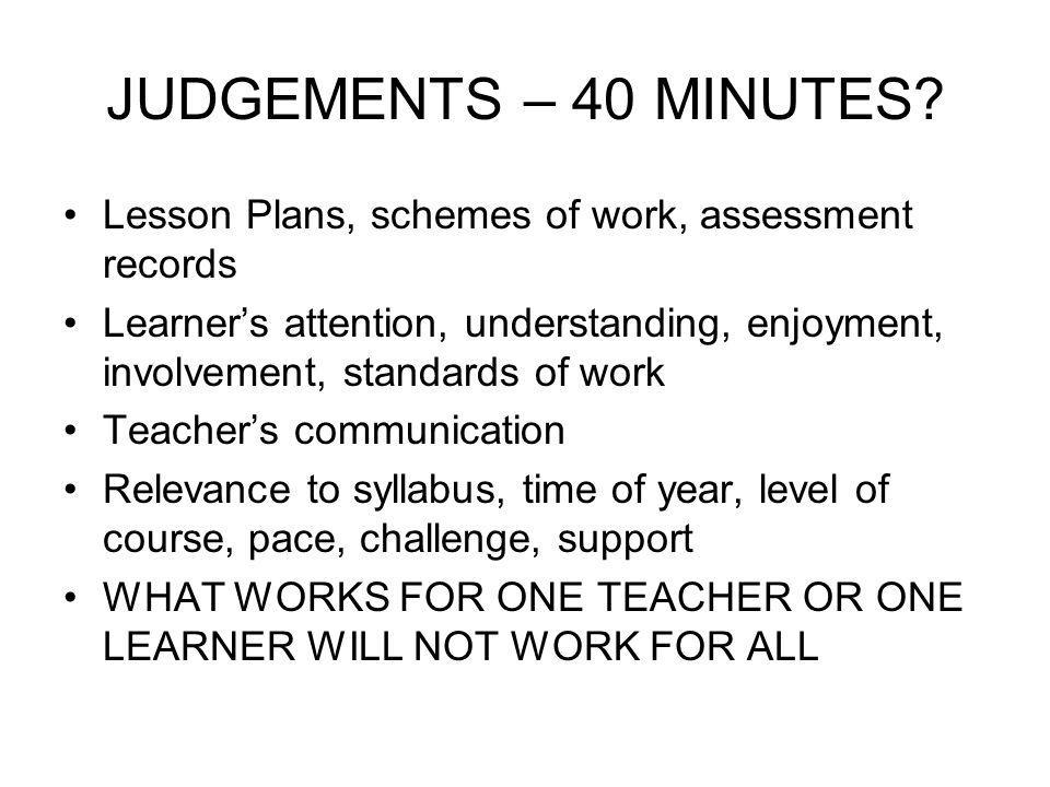 JUDGEMENTS – 40 MINUTES? Lesson Plans, schemes of work, assessment records Learners attention, understanding, enjoyment, involvement, standards of wor