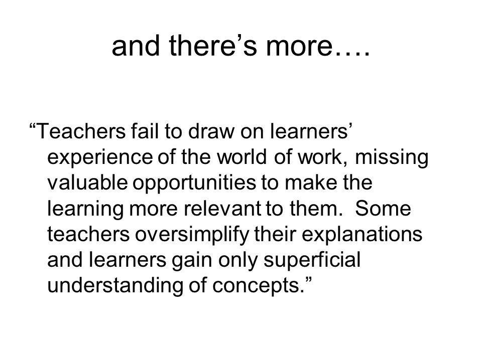 and theres more…. Teachers fail to draw on learners experience of the world of work, missing valuable opportunities to make the learning more relevant