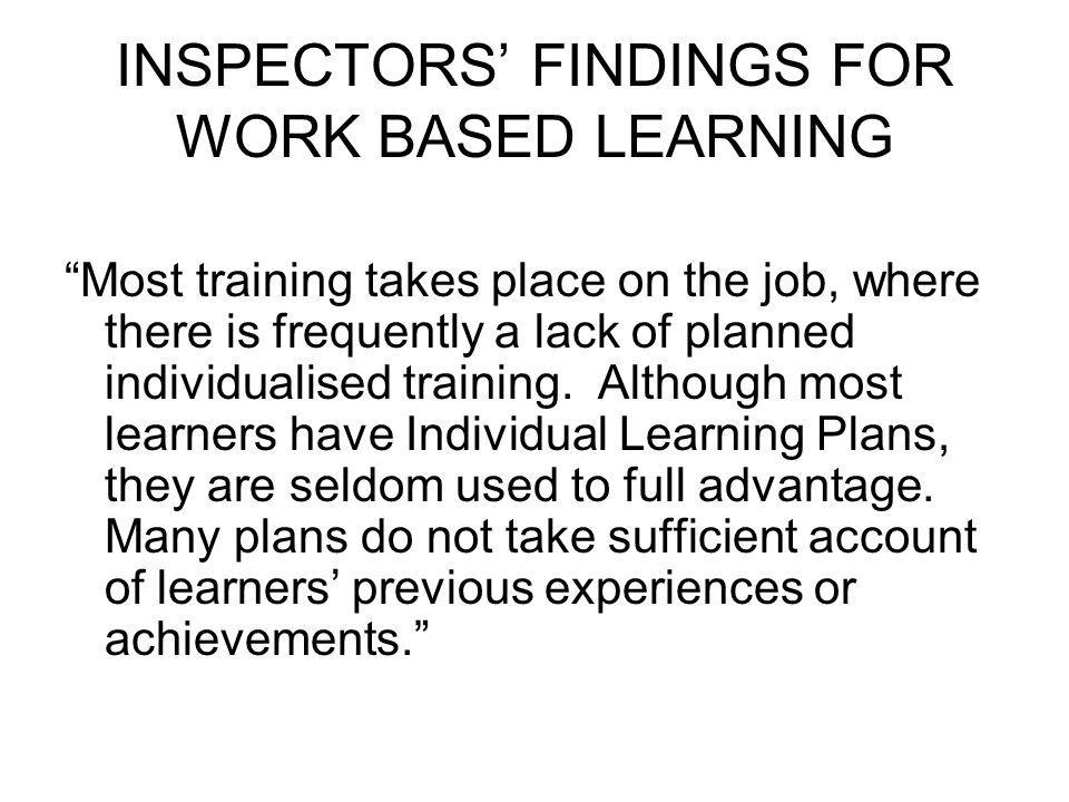 INSPECTORS FINDINGS FOR WORK BASED LEARNING Most training takes place on the job, where there is frequently a lack of planned individualised training.