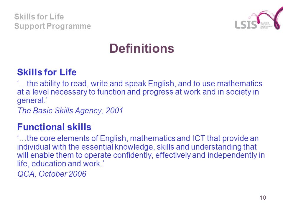 Skills for Life Support Programme Definitions Skills for Life …the ability to read, write and speak English, and to use mathematics at a level necessary to function and progress at work and in society in general.