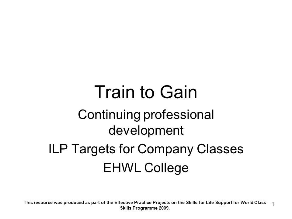 1 Train to Gain Continuing professional development ILP Targets for Company Classes EHWL College This resource was produced as part of the Effective Practice Projects on the Skills for Life Support for World Class Skills Programme 2009.