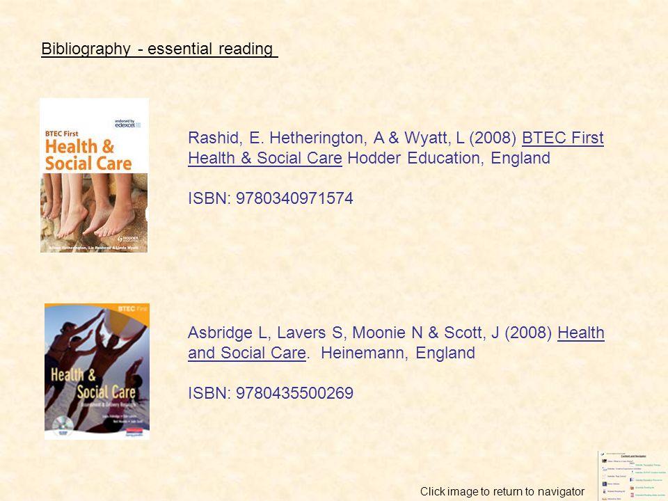 Bibliography - essential reading Rashid, E. Hetherington, A & Wyatt, L (2008) BTEC First Health & Social Care Hodder Education, England ISBN: 97803409