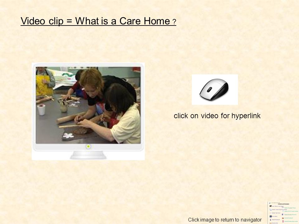 Video clip = What is a Care Home ? click on video for hyperlink Click image to return to navigator