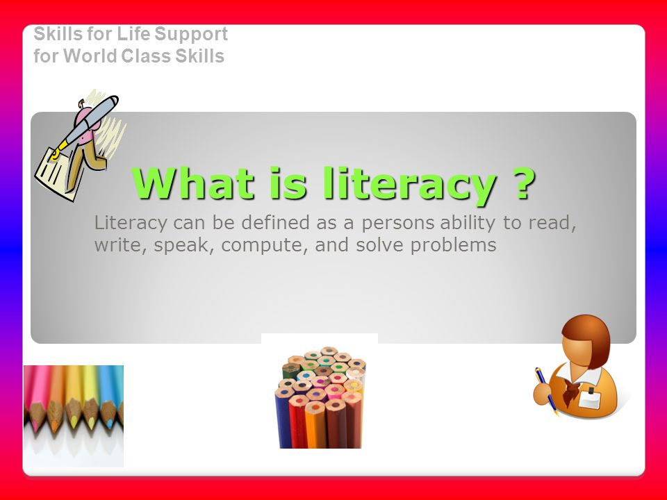 Skills for Life Support for World Class Skills What is literacy .