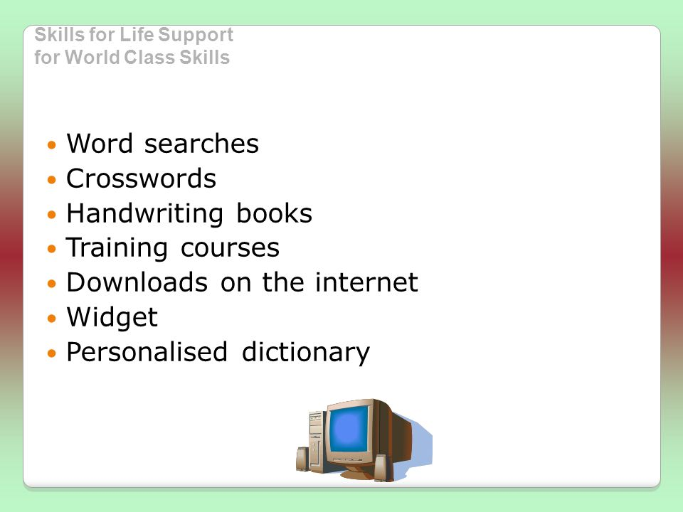 Skills for Life Support for World Class Skills Word searches Crosswords Handwriting books Training courses Downloads on the internet Widget Personalised dictionary