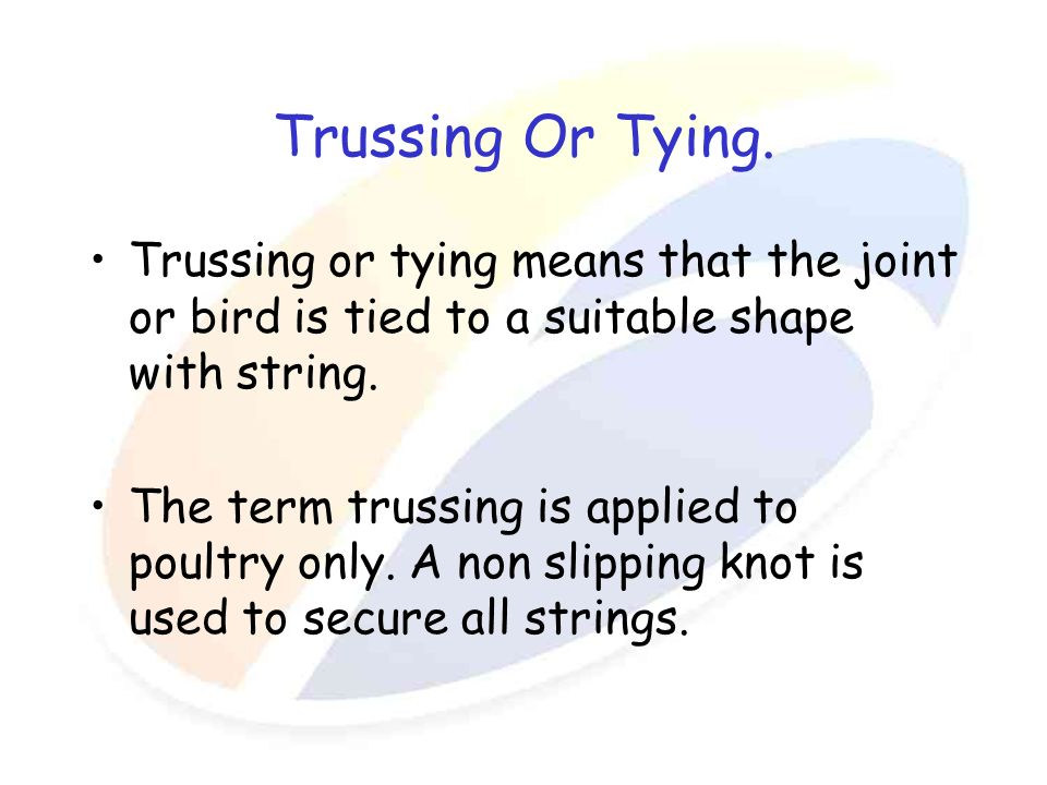 Trussing Or Tying. Trussing or tying means that the joint or bird is tied to a suitable shape with string. The term trussing is applied to poultry onl