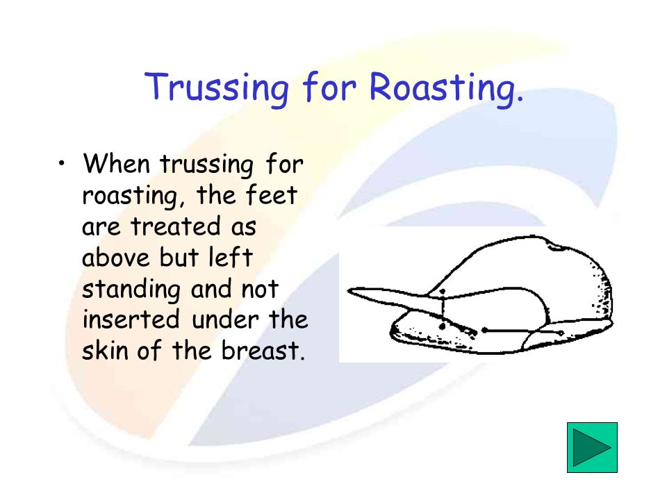 Trussing for Roasting. When trussing for roasting, the feet are treated as above but left standing and not inserted under the skin of the breast.