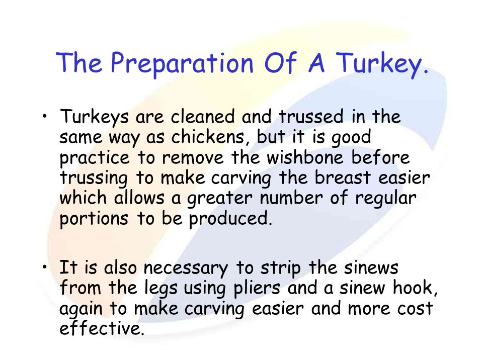 The Preparation Of A Turkey. Turkeys are cleaned and trussed in the same way as chickens, but it is good practice to remove the wishbone before trussi
