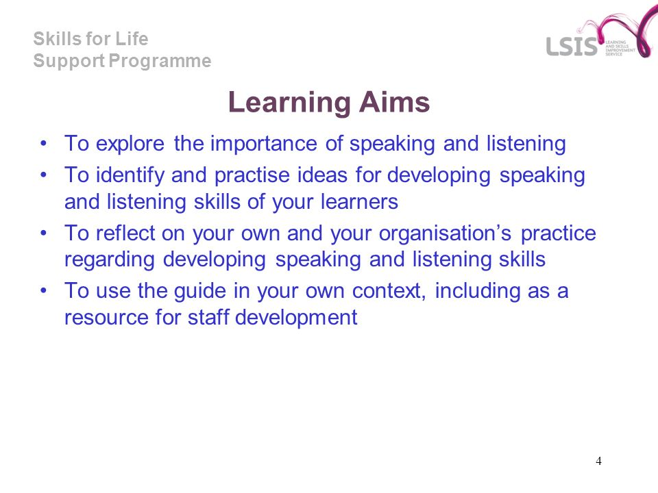 Skills for Life Support Programme 4 Learning Aims To explore the importance of speaking and listening To identify and practise ideas for developing speaking and listening skills of your learners To reflect on your own and your organisations practice regarding developing speaking and listening skills To use the guide in your own context, including as a resource for staff development