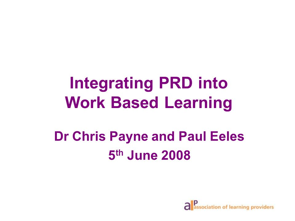 Integrating PRD into Work Based Learning Dr Chris Payne and Paul Eeles 5 th June 2008