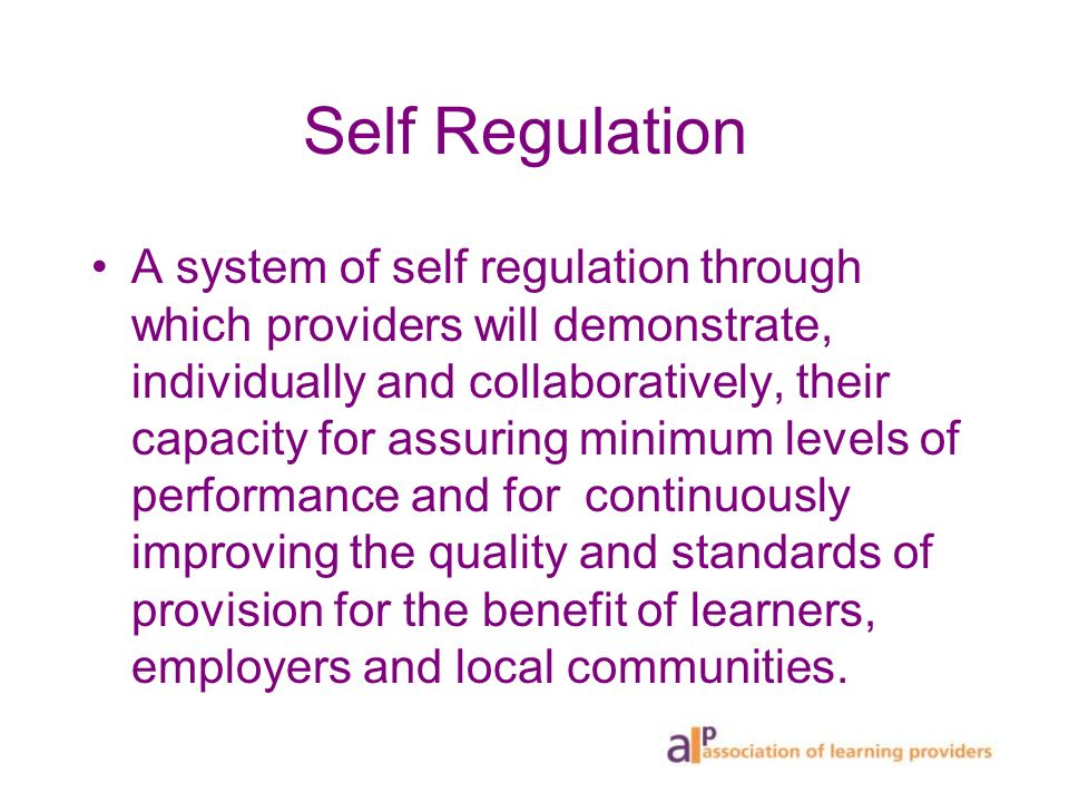 Self Regulation A system of self regulation through which providers will demonstrate, individually and collaboratively, their capacity for assuring mi