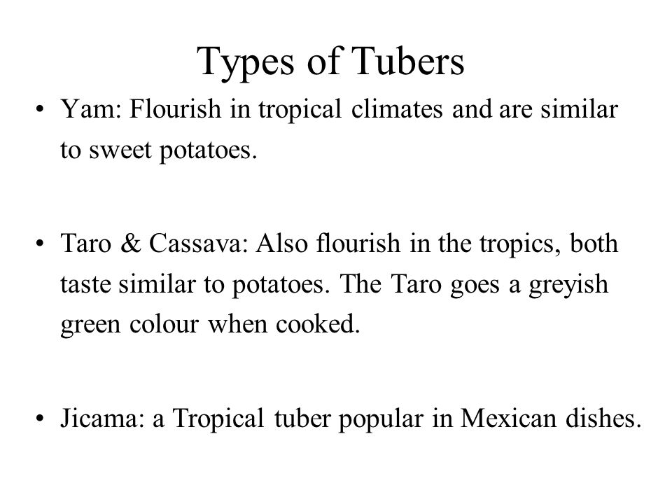 Types of Tubers Yam: Flourish in tropical climates and are similar to sweet potatoes. Taro & Cassava: Also flourish in the tropics, both taste similar