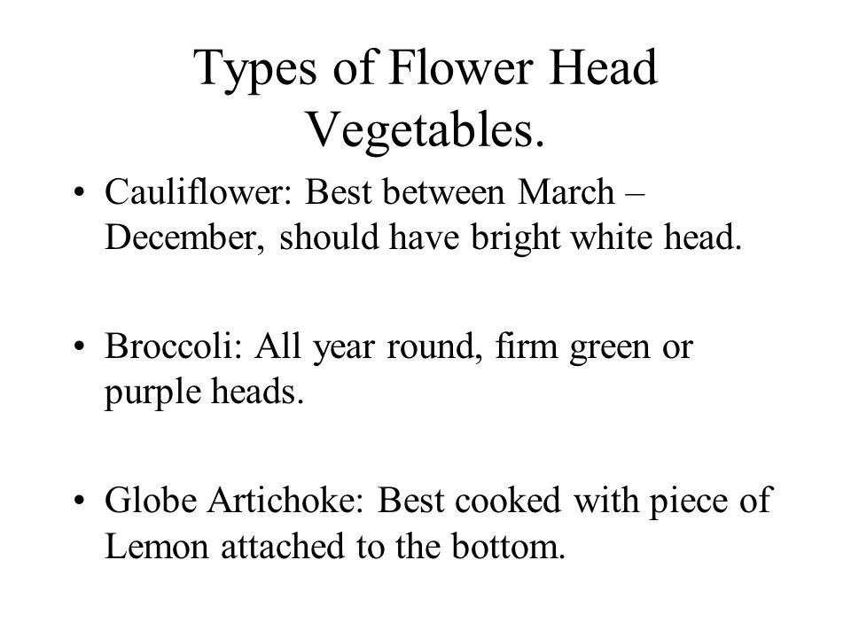 Types of Flower Head Vegetables. Cauliflower: Best between March – December, should have bright white head. Broccoli: All year round, firm green or pu