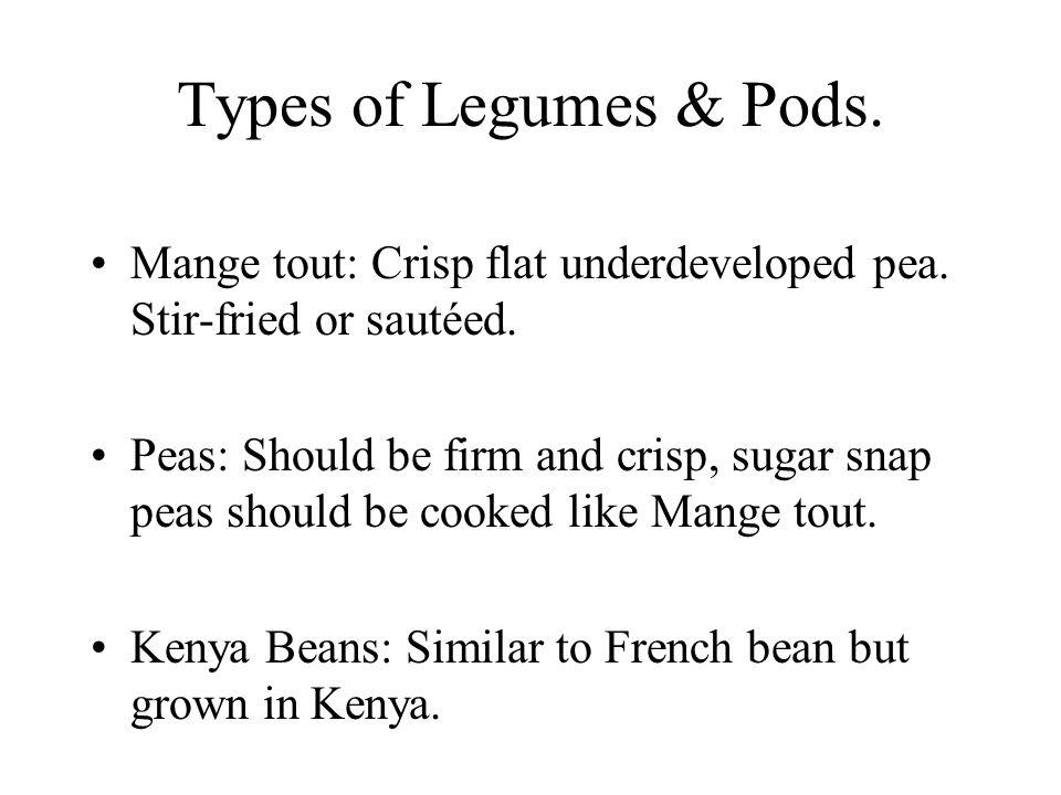 Types of Legumes & Pods. Mange tout: Crisp flat underdeveloped pea. Stir-fried or sautéed. Peas: Should be firm and crisp, sugar snap peas should be c