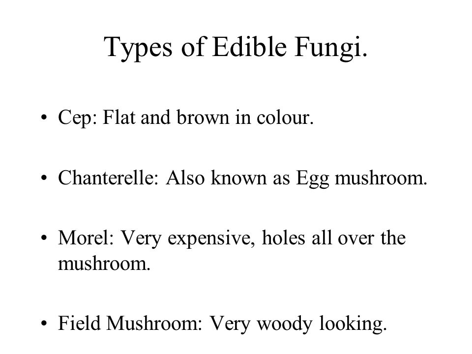 Types of Edible Fungi. Cep: Flat and brown in colour. Chanterelle: Also known as Egg mushroom. Morel: Very expensive, holes all over the mushroom. Fie